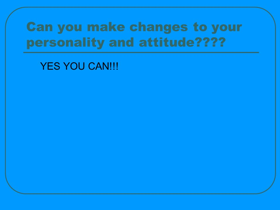 Can you make changes to your personality and attitude YES YOU CAN!!!
