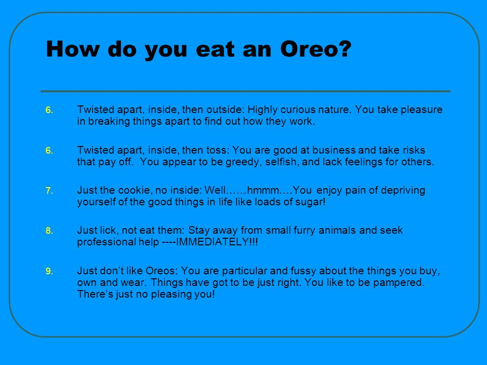 How do you eat an Oreo. 6. Twisted apart, inside, then outside: Highly curious nature.