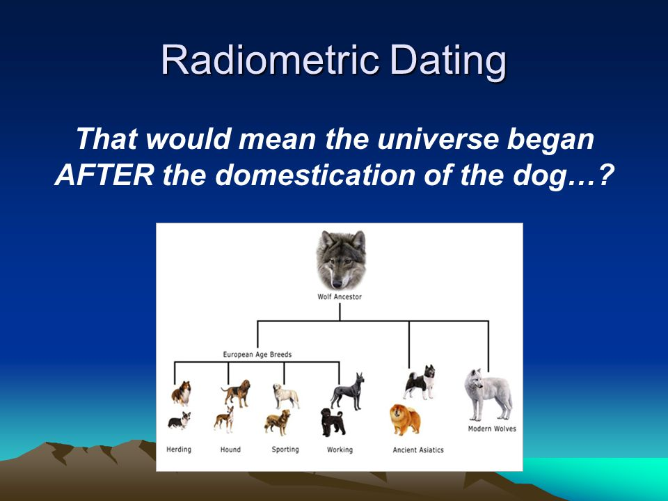 Radiometric Dating That would mean the universe began AFTER the domestication of the dog…