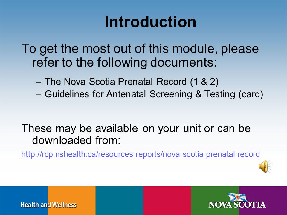 Objectives On completion of this module, learners will: Describe the basic elements of antenatal assessment and screening as identified in the Nova Scotia Prenatal Record 1 & 2 Explain the relevance of this information to nursing care of the antepartum woman and family Identify key resources for care providers working with the perinatal population
