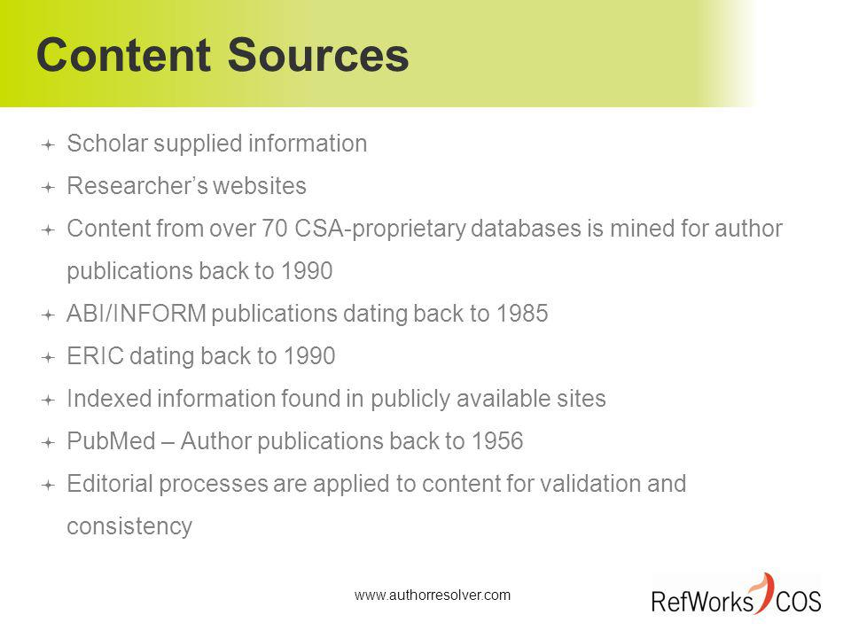 Content Sources Scholar supplied information Researchers websites Content from over 70 CSA-proprietary databases is mined for author publications back to 1990 ABI/INFORM publications dating back to 1985 ERIC dating back to 1990 Indexed information found in publicly available sites PubMed – Author publications back to 1956 Editorial processes are applied to content for validation and consistency www.authorresolver.com