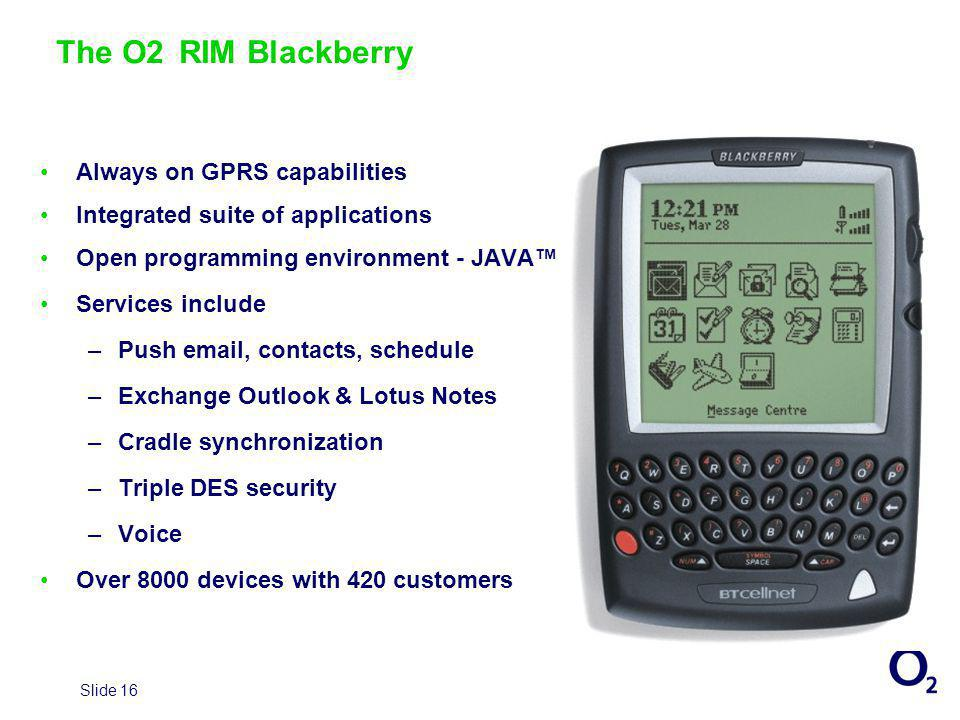 Slide 16 Always on GPRS capabilities Integrated suite of applications Open programming environment - JAVA Services include –Push email, contacts, schedule –Exchange Outlook & Lotus Notes –Cradle synchronization –Triple DES security –Voice Over 8000 devices with 420 customers The O2 RIM Blackberry