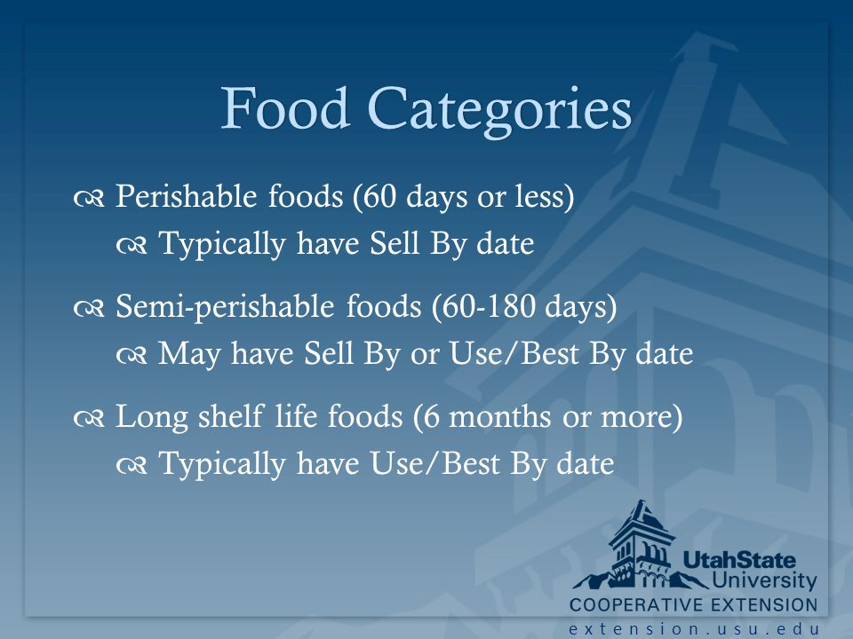 extension.usu.edu Food CategoriesFood Categories Perishable foods (60 days or less) Typically have Sell By date Semi-perishable foods (60-180 days) May have Sell By or Use/Best By date Long shelf life foods (6 months or more) Typically have Use/Best By date