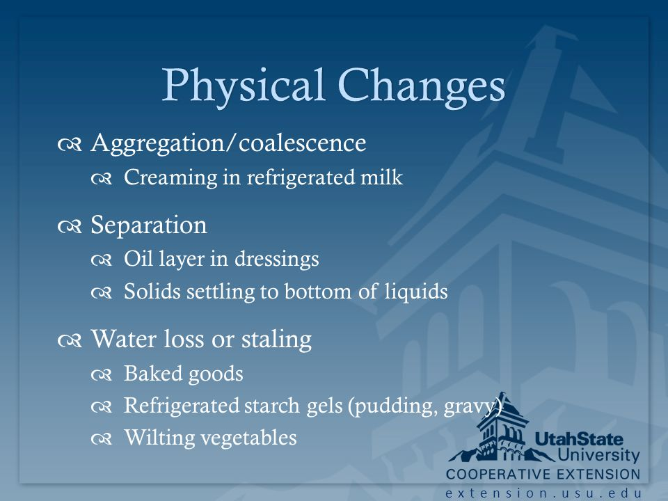 extension.usu.edu Physical ChangesPhysical Changes Aggregation/coalescence Creaming in refrigerated milk Separation Oil layer in dressings Solids settling to bottom of liquids Water loss or staling Baked goods Refrigerated starch gels (pudding, gravy) Wilting vegetables