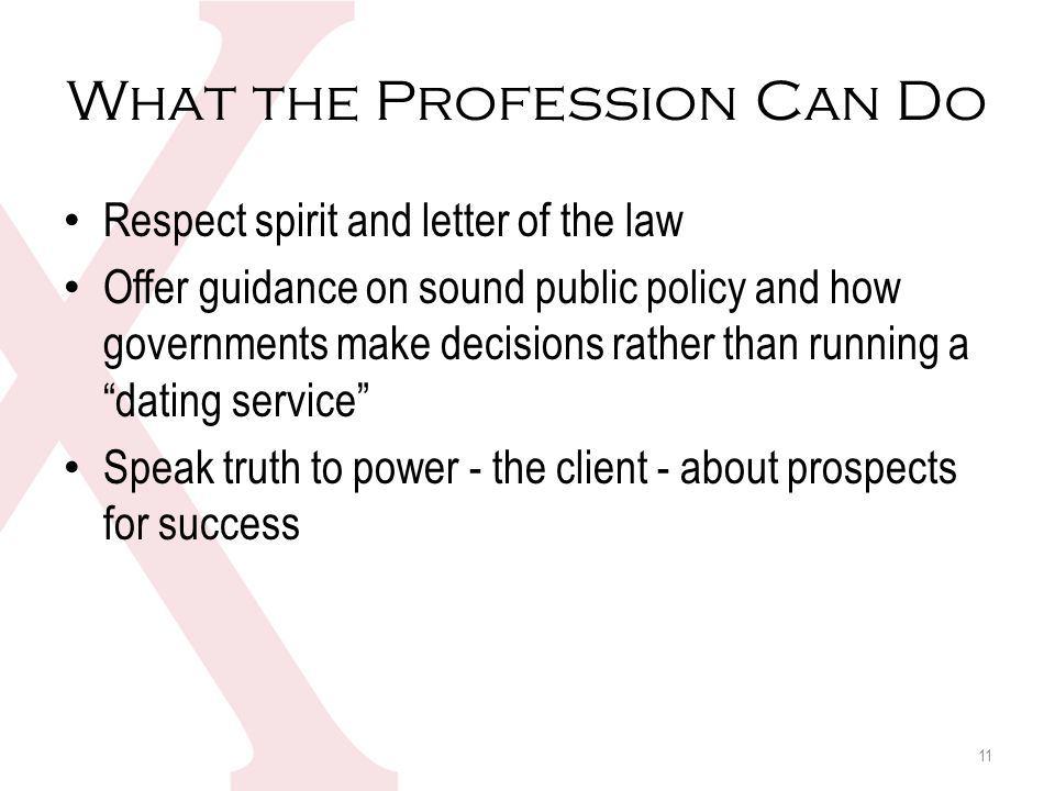What the Profession Can Do Respect spirit and letter of the law Offer guidance on sound public policy and how governments make decisions rather than running a dating service Speak truth to power - the client - about prospects for success 11