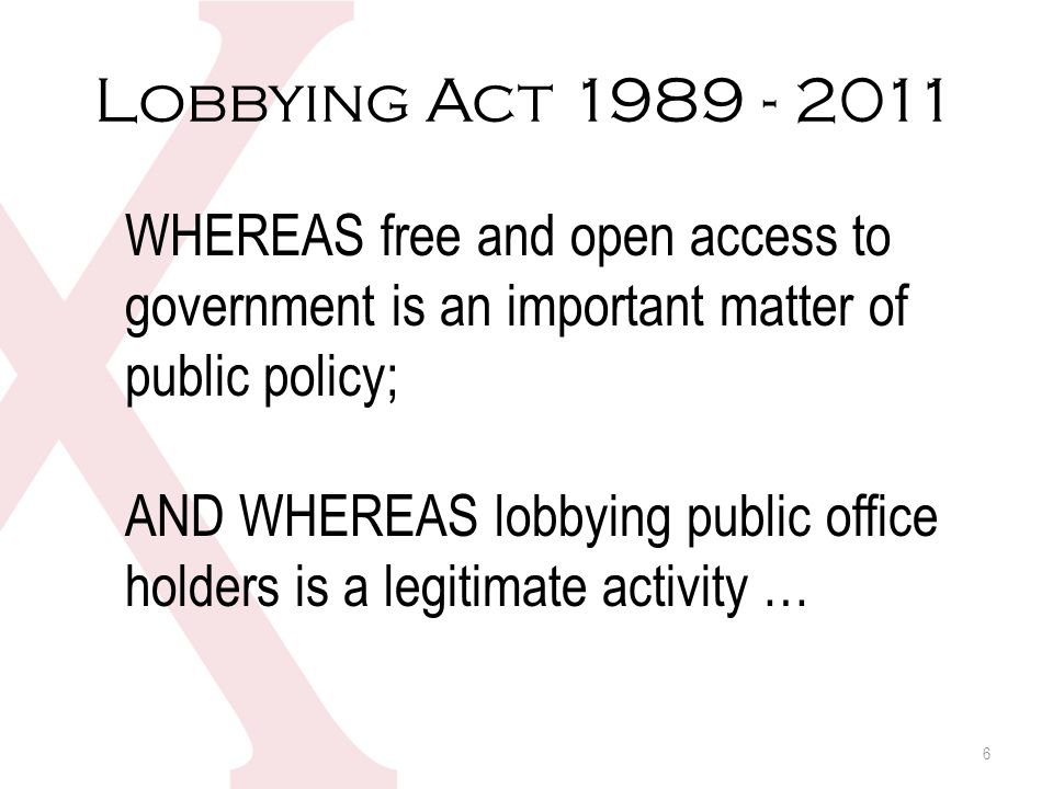 Lobbying Act 1989 - 2011 WHEREAS free and open access to government is an important matter of public policy; AND WHEREAS lobbying public office holders is a legitimate activity … 6