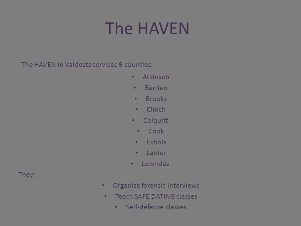 The HAVEN The HAVEN in Valdosta services 9 counties: Atkinson Berrien Brooks Clinch Colquitt Cook Echols Lanier Lowndes They: Organize forensic interviews Teach SAFE DATING classes Self-defense classes