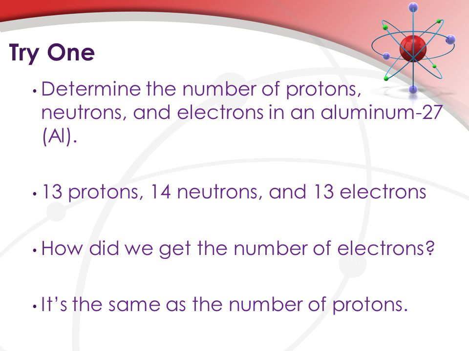 Try One Determine the number of protons, neutrons, and electrons in an aluminum-27 (Al).