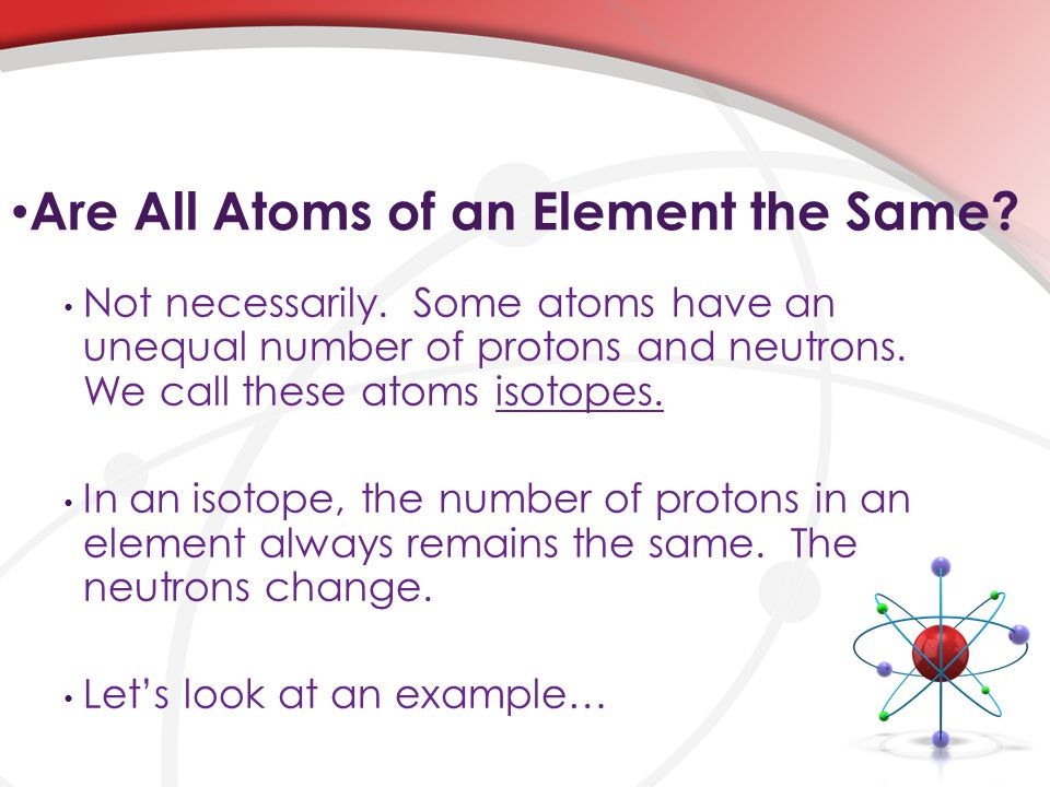 Are All Atoms of an Element the Same. Not necessarily.