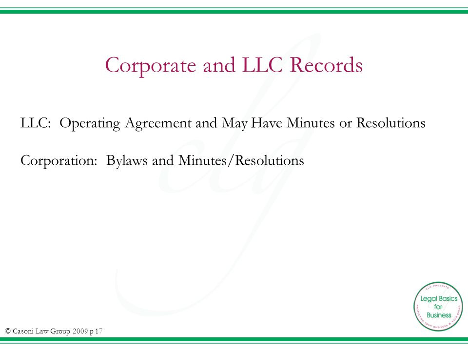 Corporate and LLC Records LLC: Operating Agreement and May Have Minutes or Resolutions Corporation: Bylaws and Minutes/Resolutions © Casoni Law Group 2009 p 17