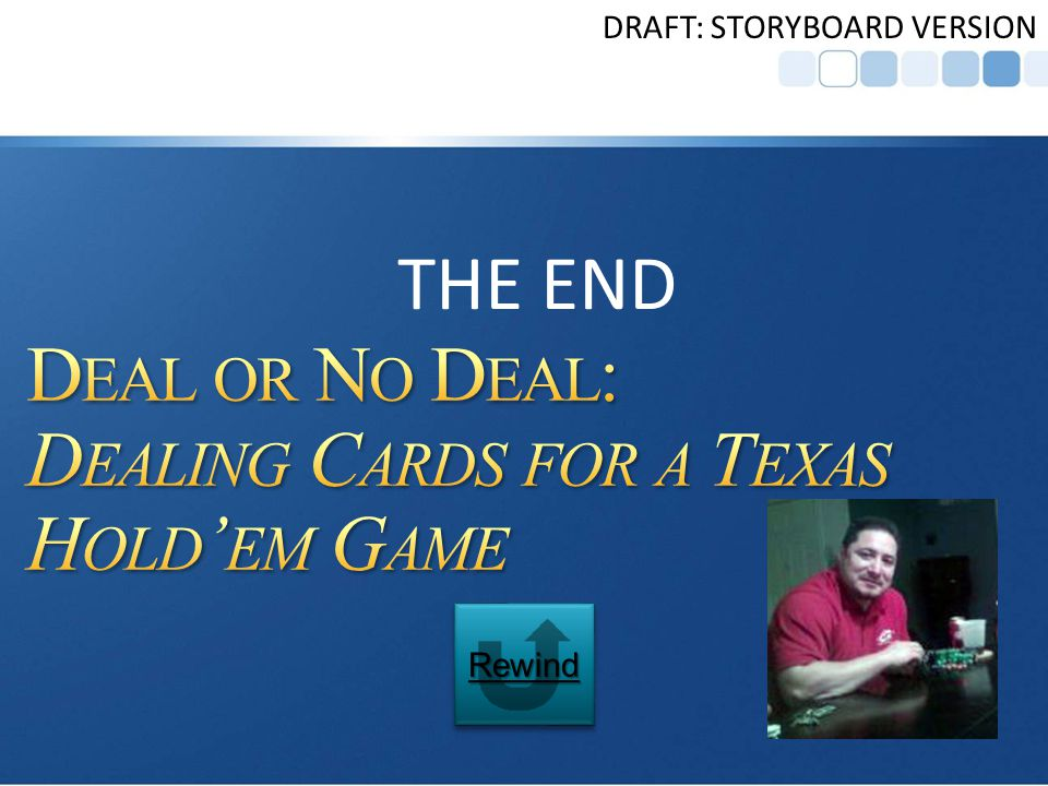 Deal or No Deal: Dealing Cards for a Texas Holdem Game TRANSITION Dealing cards is only one aspect of the Texas Hold em poker game.