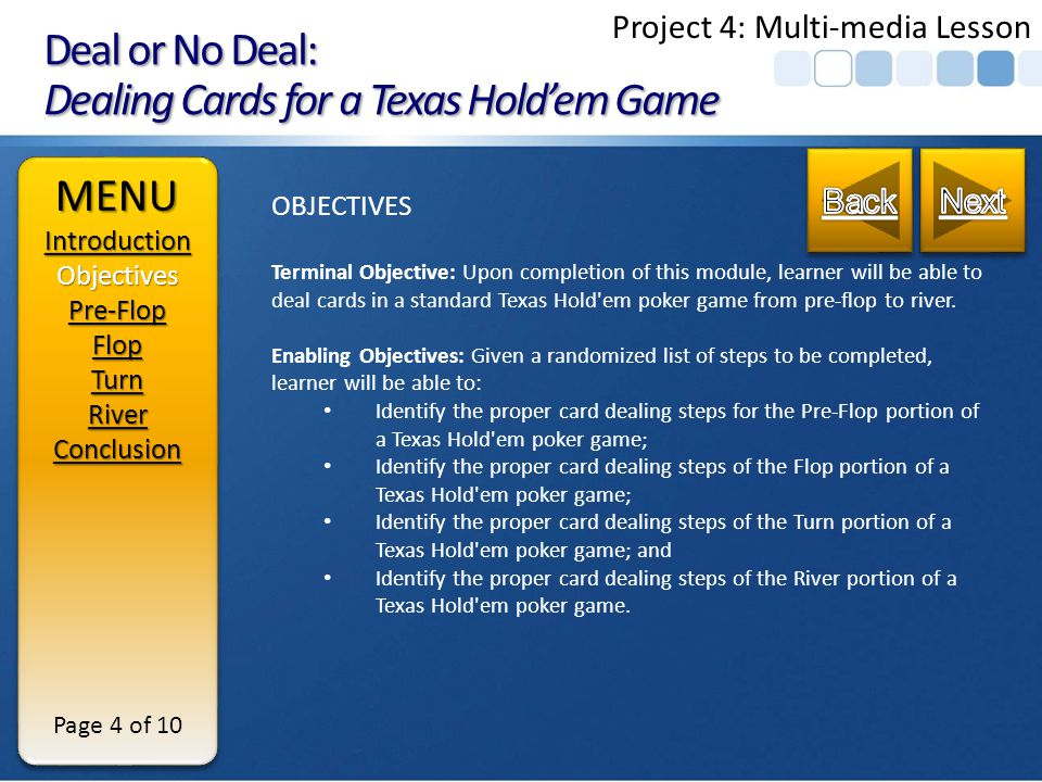 Deal or No Deal: Dealing Cards for a Texas Holdem Game MENUIntroduction Objectives Pre-Flop Flop Turn River Conclusion MENUIntroduction Objectives Pre-Flop Flop Turn River Conclusion Page 3 of 10 INTRODUCTION The Texas Holdem Boom has sparked many friends and families playing home games.