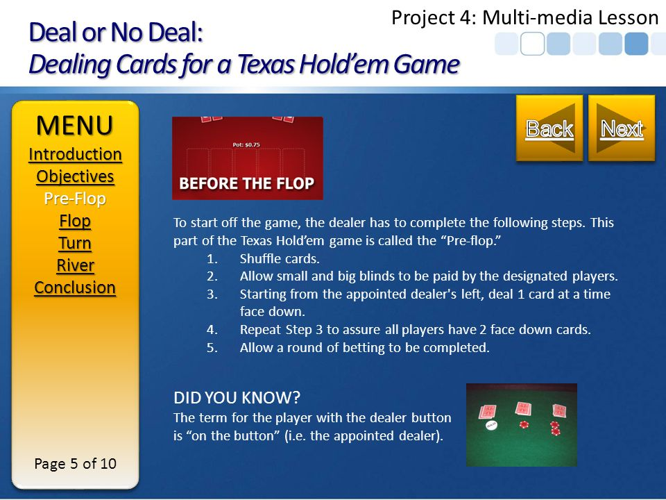 Deal or No Deal: Dealing Cards for a Texas Holdem Game OBJECTIVES Terminal Objective: Upon completion of this module, learner will be able to deal cards in a standard Texas Hold em poker game from pre-flop to river.