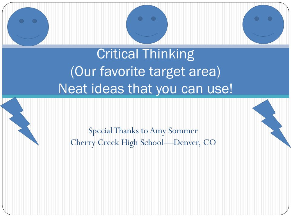 Special Thanks to Amy Sommer Cherry Creek High SchoolDenver, CO Critical Thinking (Our favorite target area) Neat ideas that you can use!