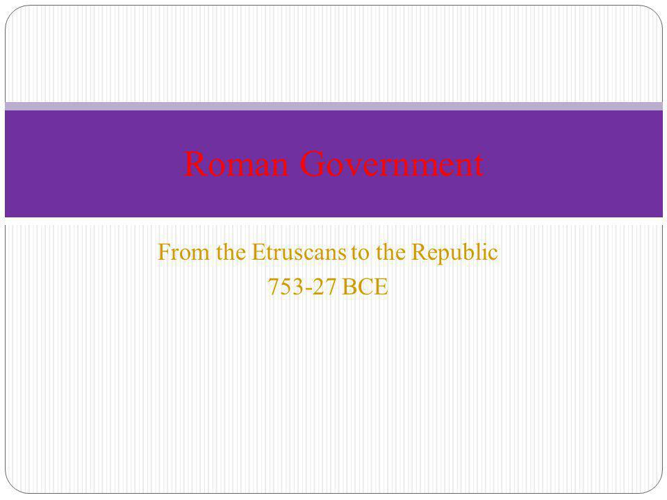 From the Etruscans to the Republic 753-27 BCE Roman Government