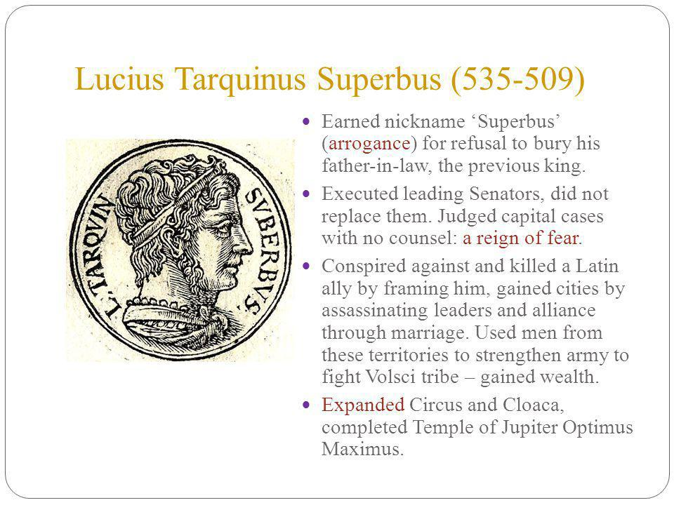 Lucius Tarquinus Superbus (535-509) Earned nickname Superbus (arrogance) for refusal to bury his father-in-law, the previous king.