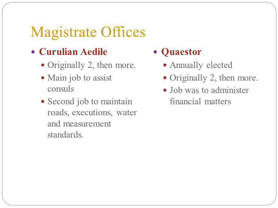 Magistrate Offices Curulian Aedile Originally 2, then more.