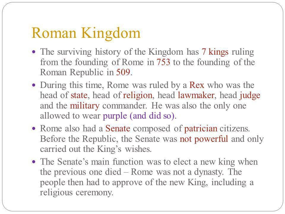 Roman Kingdom The surviving history of the Kingdom has 7 kings ruling from the founding of Rome in 753 to the founding of the Roman Republic in 509.