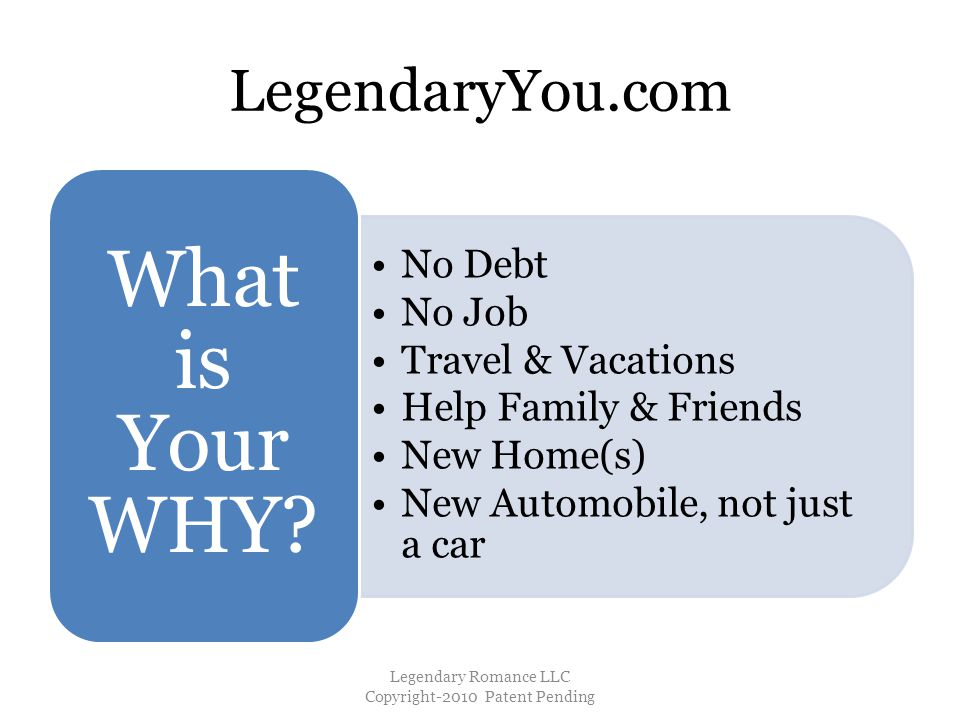 LegendaryYou.com No Debt No Job Travel & Vacations Help Family & Friends New Home(s) New Automobile, not just a car What is Your WHY.