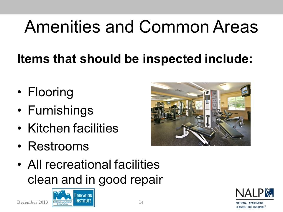 Amenities and Common Areas Items that should be inspected include: Flooring Furnishings Kitchen facilities Restrooms All recreational facilities clean and in good repair 14December 2013