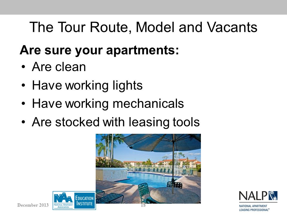 The Tour Route, Model and Vacants Are clean Have working lights Have working mechanicals Are stocked with leasing tools Are sure your apartments: 18December 2013