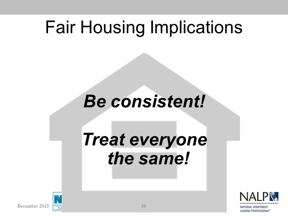 Fair Housing Implications Be consistent! Treat everyone the same! 36December 2013