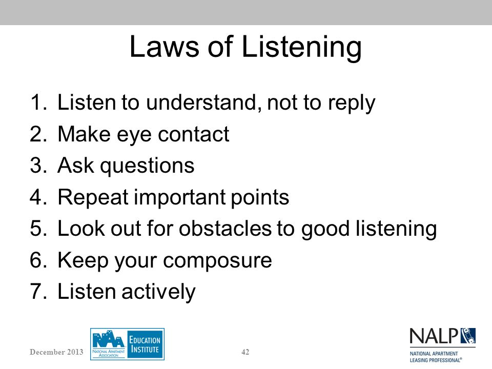 Laws of Listening 1.Listen to understand, not to reply 2.Make eye contact 3.Ask questions 4.Repeat important points 5.Look out for obstacles to good listening 6.Keep your composure 7.Listen actively 42December 2013