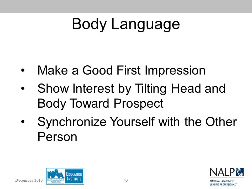 Body Language Make a Good First Impression Show Interest by Tilting Head and Body Toward Prospect Synchronize Yourself with the Other Person 43December 2013