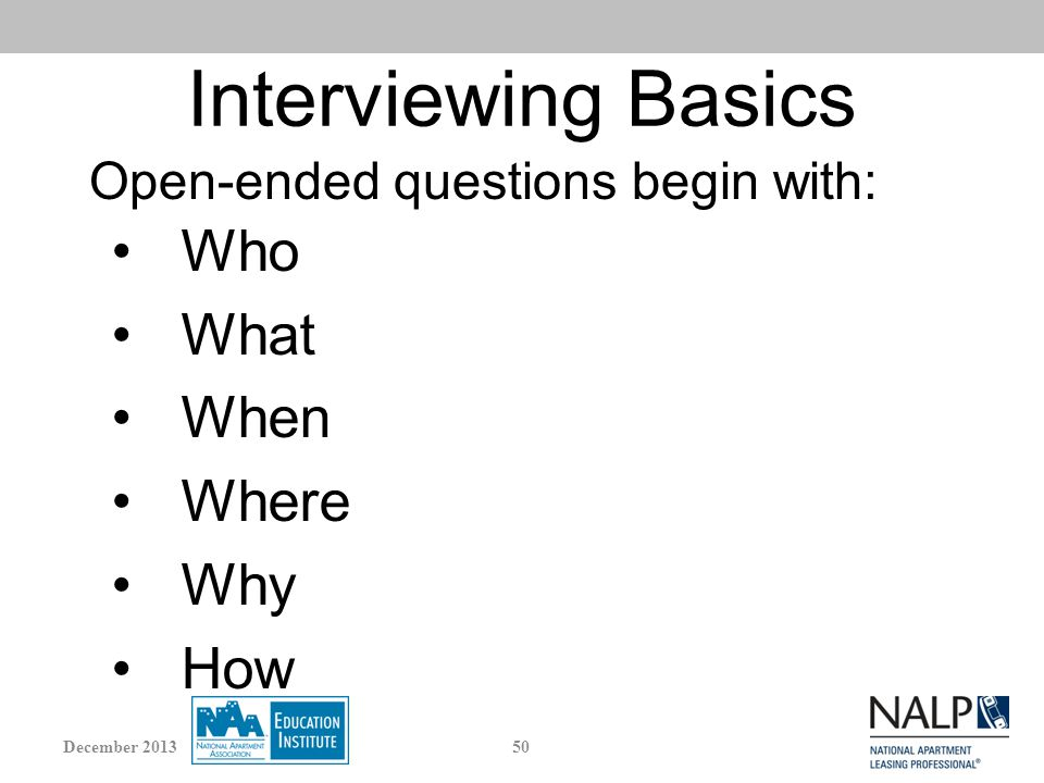 Interviewing Basics Who What When Where Why How Open-ended questions begin with: 50December 2013