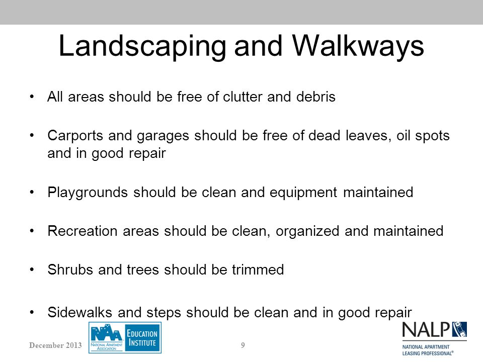 Landscaping and Walkways All areas should be free of clutter and debris Carports and garages should be free of dead leaves, oil spots and in good repair Playgrounds should be clean and equipment maintained Recreation areas should be clean, organized and maintained Shrubs and trees should be trimmed Sidewalks and steps should be clean and in good repair 9December 2013