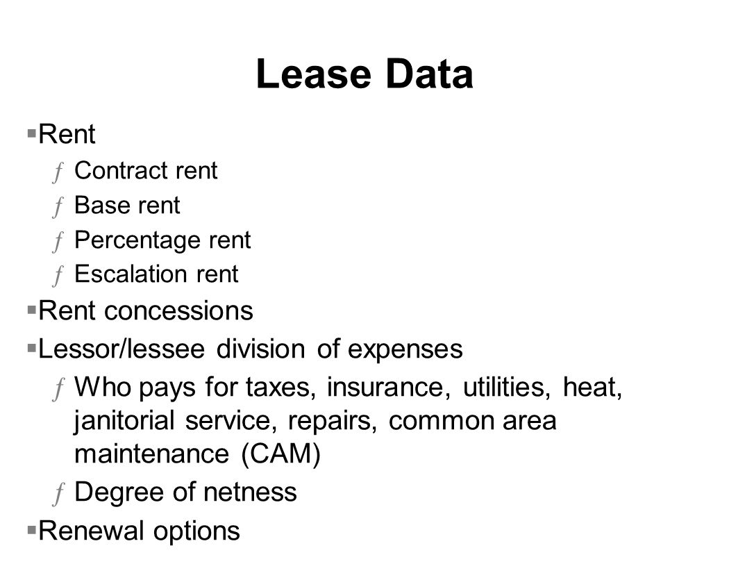 Lease Data Rent ƒContract rent ƒBase rent ƒPercentage rent ƒEscalation rent Rent concessions Lessor/lessee division of expenses ƒWho pays for taxes, insurance, utilities, heat, janitorial service, repairs, common area maintenance (CAM) ƒDegree of netness Renewal options