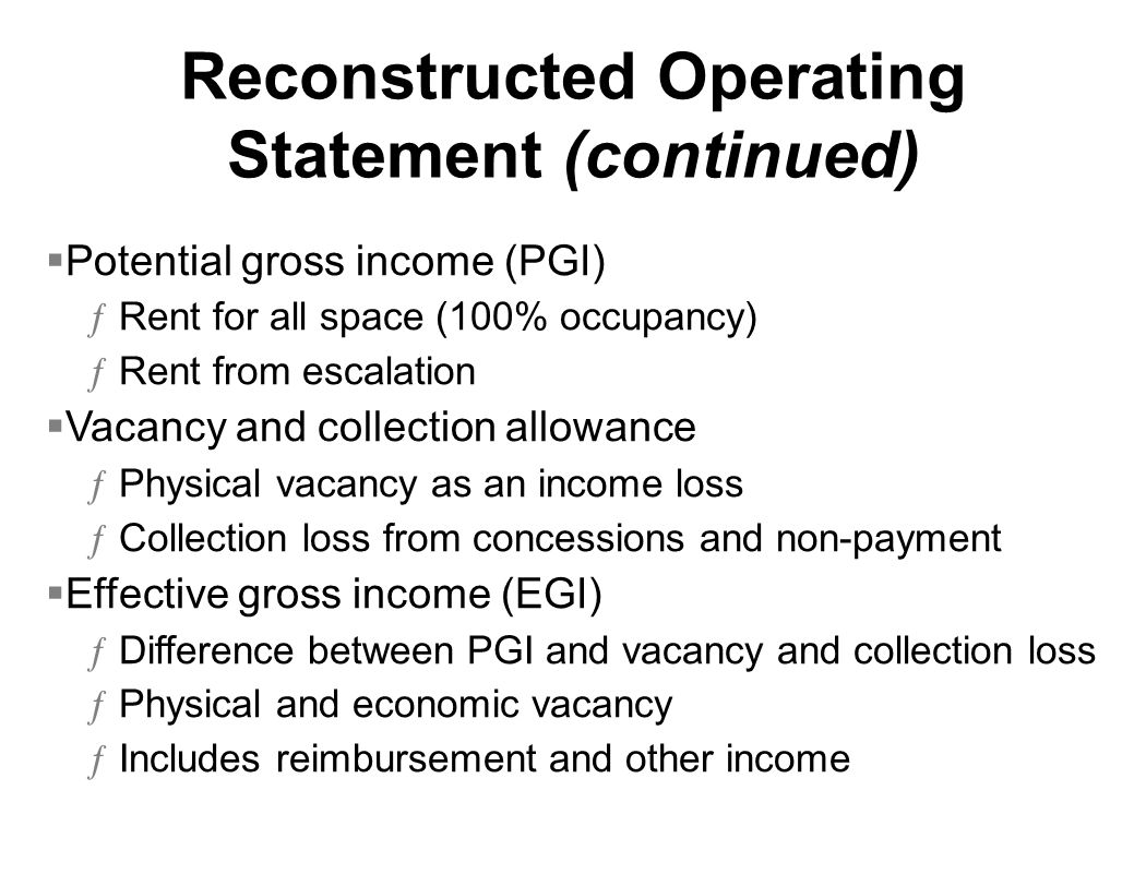Reconstructed Operating Statement (continued) Potential gross income (PGI) ƒRent for all space (100% occupancy) ƒRent from escalation Vacancy and collection allowance ƒPhysical vacancy as an income loss ƒCollection loss from concessions and non-payment Effective gross income (EGI) ƒDifference between PGI and vacancy and collection loss ƒPhysical and economic vacancy ƒIncludes reimbursement and other income