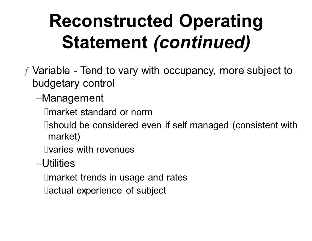 Reconstructed Operating Statement (continued) ƒVariable - Tend to vary with occupancy, more subject to budgetary control –Management market standard or norm should be considered even if self managed (consistent with market) varies with revenues –Utilities market trends in usage and rates actual experience of subject