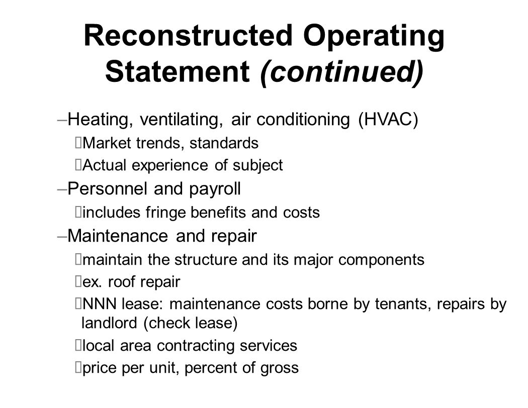 Reconstructed Operating Statement (continued) –Heating, ventilating, air conditioning (HVAC) Market trends, standards Actual experience of subject –Personnel and payroll includes fringe benefits and costs –Maintenance and repair maintain the structure and its major components ex.