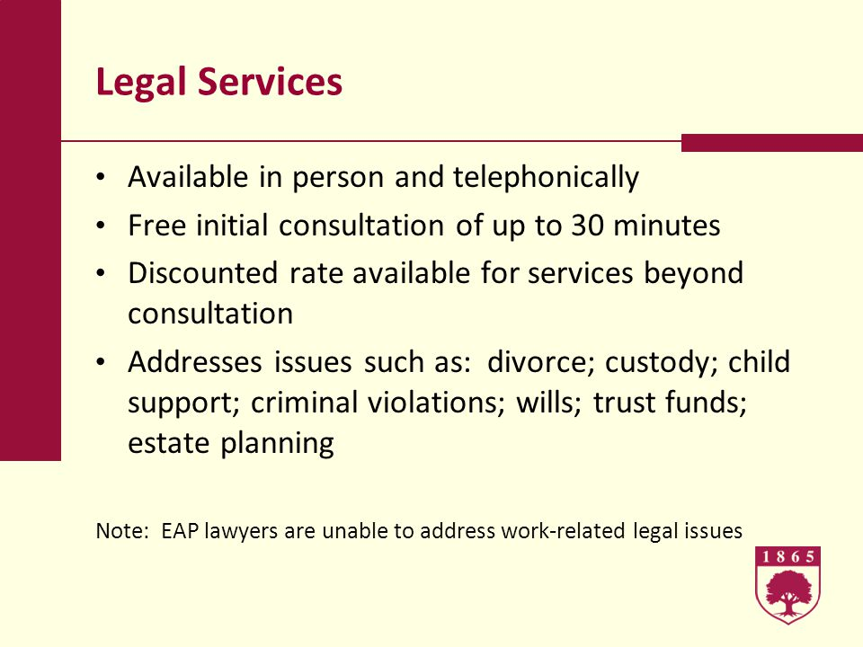 Legal Services Available in person and telephonically Free initial consultation of up to 30 minutes Discounted rate available for services beyond consultation Addresses issues such as: divorce; custody; child support; criminal violations; wills; trust funds; estate planning Note: EAP lawyers are unable to address work-related legal issues