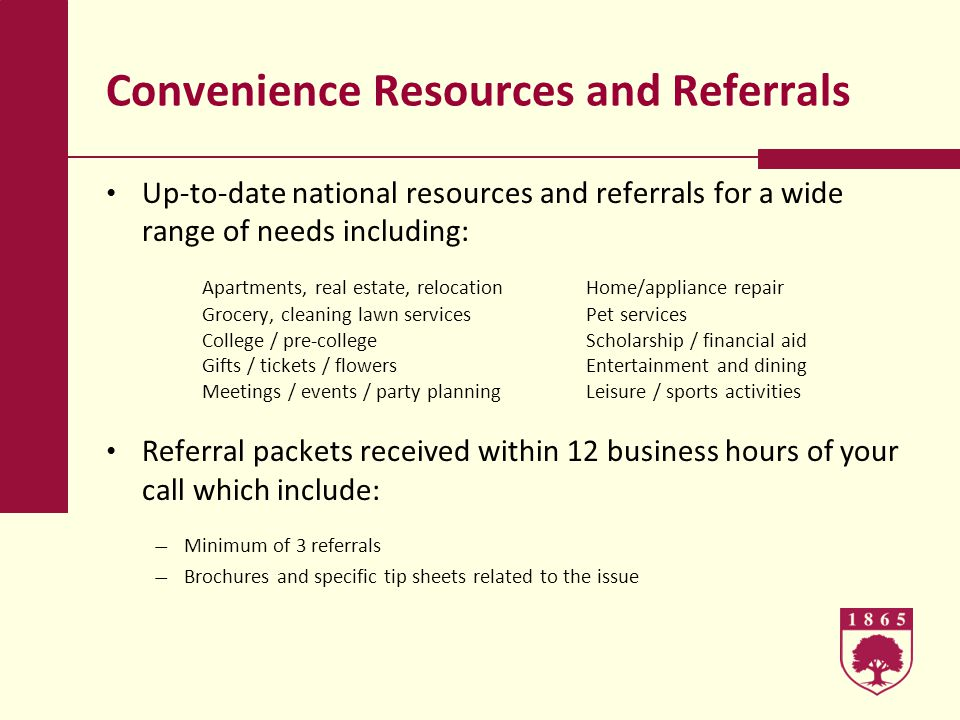 Convenience Resources and Referrals Up-to-date national resources and referrals for a wide range of needs including: Apartments, real estate, relocationHome/appliance repair Grocery, cleaning lawn servicesPet services College / pre-collegeScholarship / financial aid Gifts / tickets / flowersEntertainment and dining Meetings / events / party planningLeisure / sports activities Referral packets received within 12 business hours of your call which include: Minimum of 3 referrals Brochures and specific tip sheets related to the issue