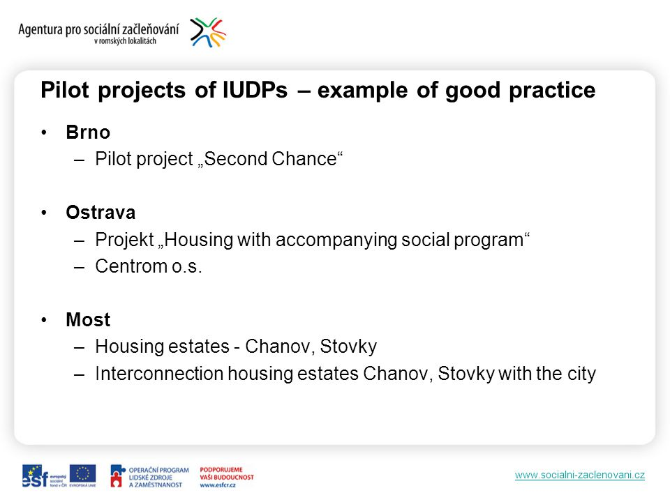 www.socialni-zaclenovani.cz Pilot projects of IUDPs – example of good practice Brno –Pilot project Second Chance Ostrava –Projekt Housing with accompanying social program –Centrom o.s.