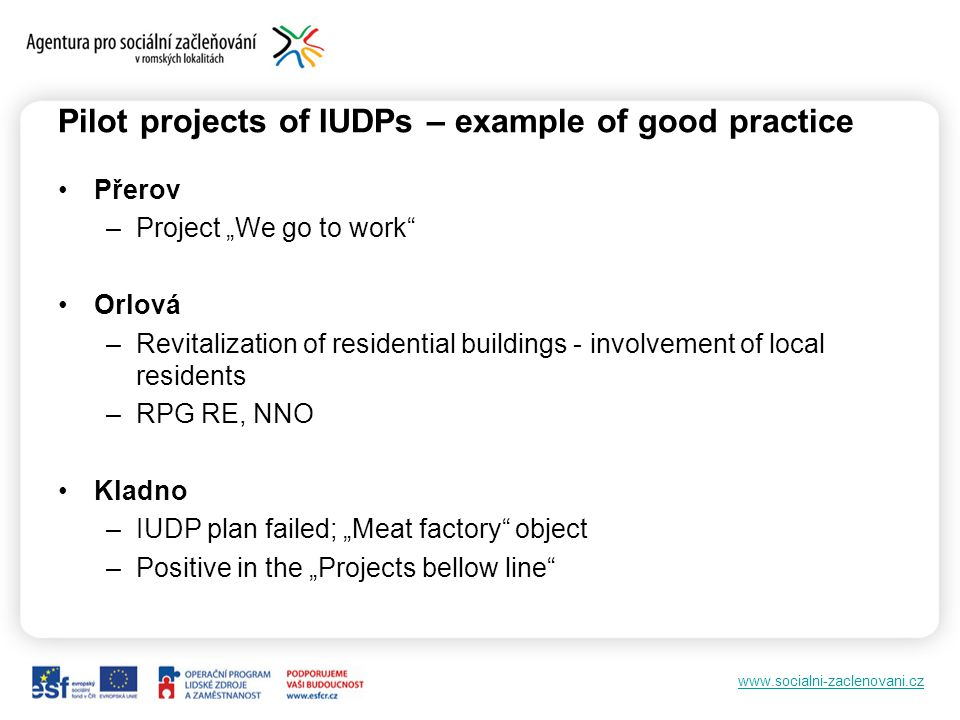 www.socialni-zaclenovani.cz Pilot projects of IUDPs – example of good practice Přerov –Project We go to work Orlová –Revitalization of residential buildings - involvement of local residents –RPG RE, NNO Kladno –IUDP plan failed; Meat factory object –Positive in the Projects bellow line