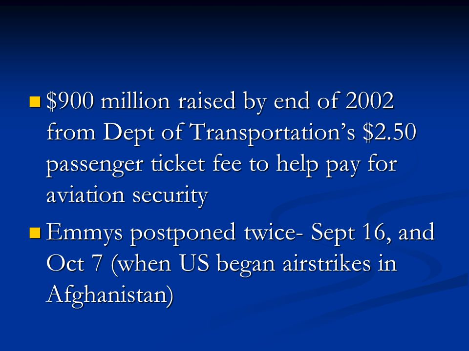 $900 million raised by end of 2002 from Dept of Transportations $2.50 passenger ticket fee to help pay for aviation security $900 million raised by end of 2002 from Dept of Transportations $2.50 passenger ticket fee to help pay for aviation security Emmys postponed twice- Sept 16, and Oct 7 (when US began airstrikes in Afghanistan) Emmys postponed twice- Sept 16, and Oct 7 (when US began airstrikes in Afghanistan)