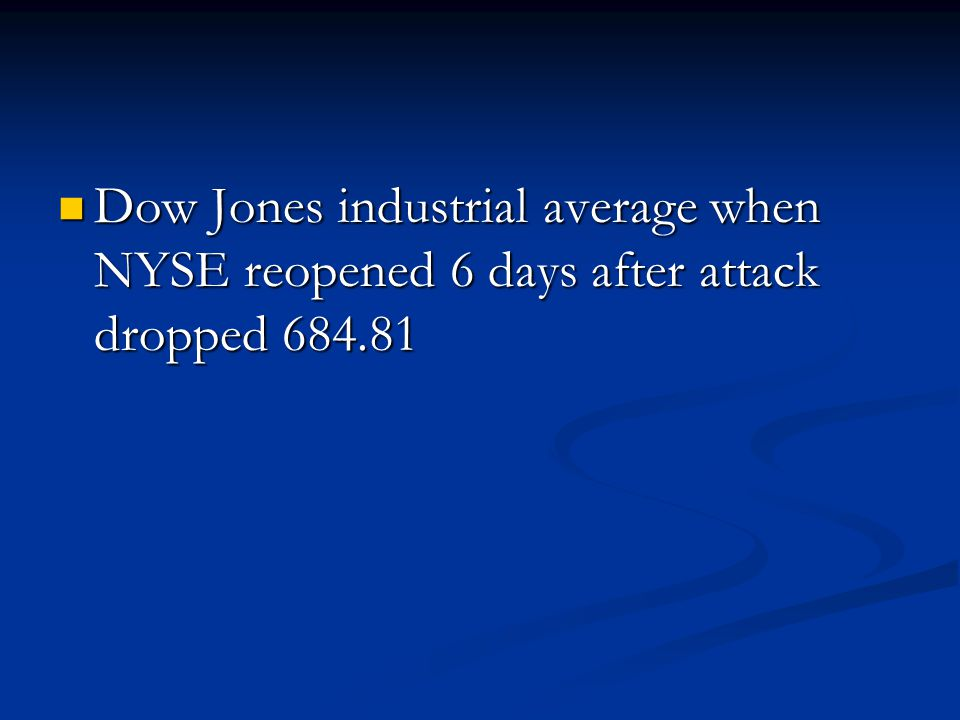 Dow Jones industrial average when NYSE reopened 6 days after attack dropped 684.81 Dow Jones industrial average when NYSE reopened 6 days after attack dropped 684.81