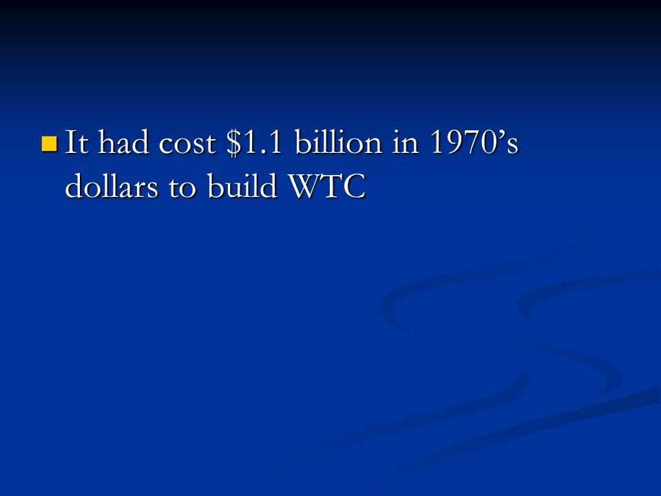 It had cost $1.1 billion in 1970s dollars to build WTC It had cost $1.1 billion in 1970s dollars to build WTC