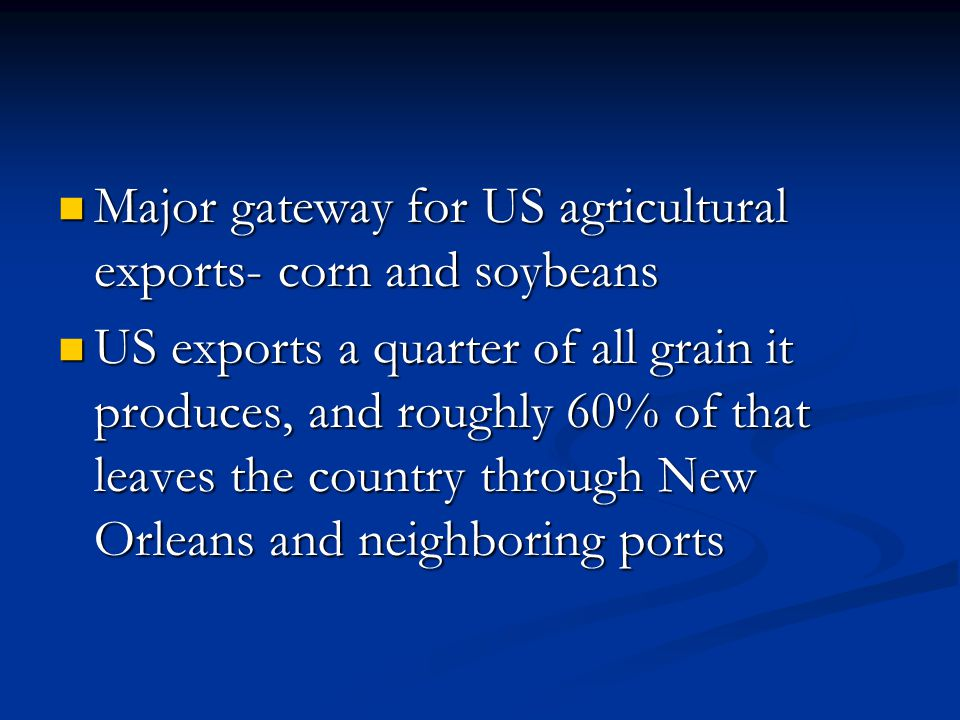Major gateway for US agricultural exports- corn and soybeans Major gateway for US agricultural exports- corn and soybeans US exports a quarter of all grain it produces, and roughly 60% of that leaves the country through New Orleans and neighboring ports US exports a quarter of all grain it produces, and roughly 60% of that leaves the country through New Orleans and neighboring ports