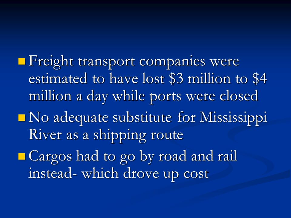 Freight transport companies were estimated to have lost $3 million to $4 million a day while ports were closed Freight transport companies were estimated to have lost $3 million to $4 million a day while ports were closed No adequate substitute for Mississippi River as a shipping route No adequate substitute for Mississippi River as a shipping route Cargos had to go by road and rail instead- which drove up cost Cargos had to go by road and rail instead- which drove up cost