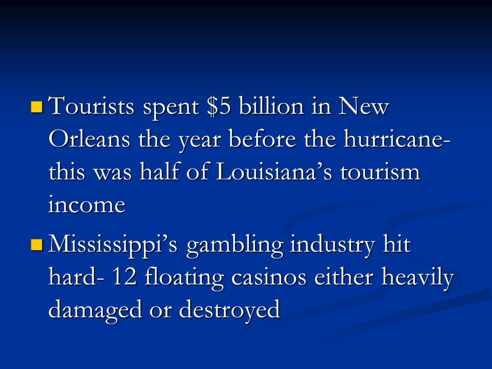 Tourists spent $5 billion in New Orleans the year before the hurricane- this was half of Louisianas tourism income Tourists spent $5 billion in New Orleans the year before the hurricane- this was half of Louisianas tourism income Mississippis gambling industry hit hard- 12 floating casinos either heavily damaged or destroyed Mississippis gambling industry hit hard- 12 floating casinos either heavily damaged or destroyed