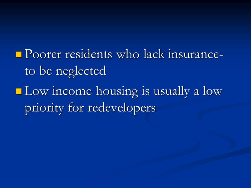 Poorer residents who lack insurance- to be neglected Poorer residents who lack insurance- to be neglected Low income housing is usually a low priority for redevelopers Low income housing is usually a low priority for redevelopers