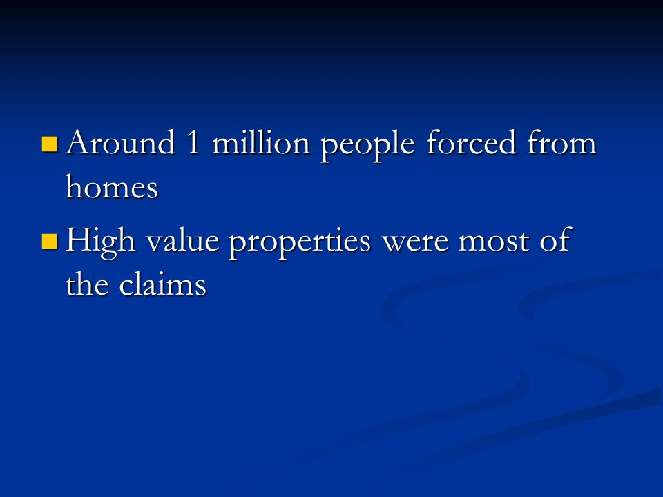 Around 1 million people forced from homes Around 1 million people forced from homes High value properties were most of the claims High value properties were most of the claims