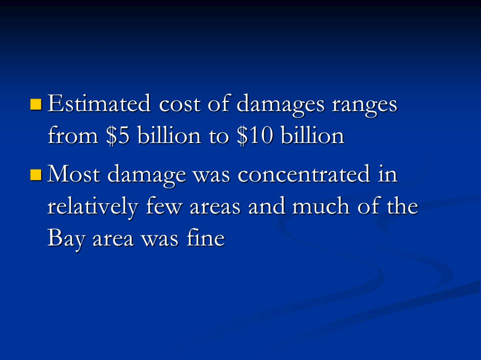 Estimated cost of damages ranges from $5 billion to $10 billion Estimated cost of damages ranges from $5 billion to $10 billion Most damage was concentrated in relatively few areas and much of the Bay area was fine Most damage was concentrated in relatively few areas and much of the Bay area was fine