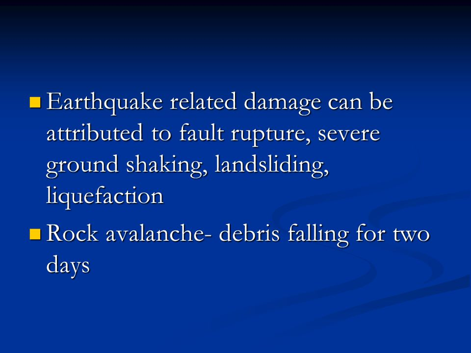 Earthquake related damage can be attributed to fault rupture, severe ground shaking, landsliding, liquefaction Earthquake related damage can be attributed to fault rupture, severe ground shaking, landsliding, liquefaction Rock avalanche- debris falling for two days Rock avalanche- debris falling for two days