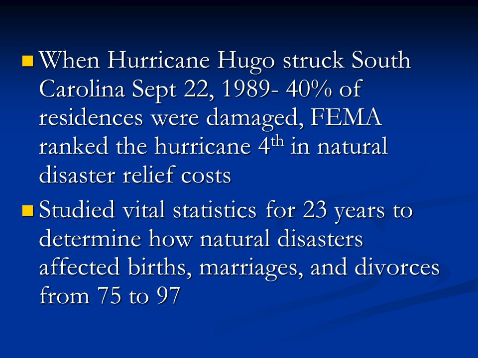 When Hurricane Hugo struck South Carolina Sept 22, 1989- 40% of residences were damaged, FEMA ranked the hurricane 4 th in natural disaster relief costs When Hurricane Hugo struck South Carolina Sept 22, 1989- 40% of residences were damaged, FEMA ranked the hurricane 4 th in natural disaster relief costs Studied vital statistics for 23 years to determine how natural disasters affected births, marriages, and divorces from 75 to 97 Studied vital statistics for 23 years to determine how natural disasters affected births, marriages, and divorces from 75 to 97