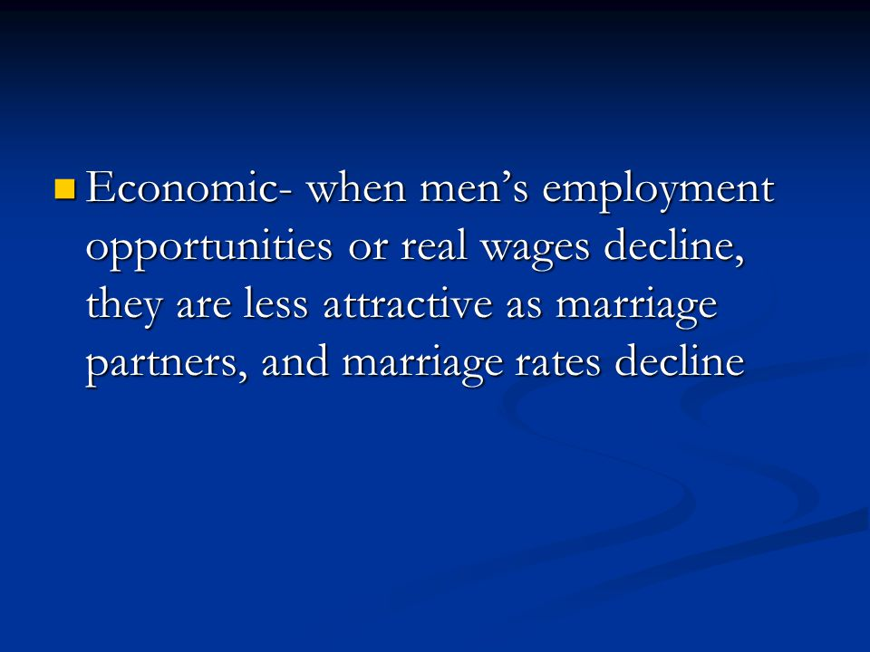 Economic- when mens employment opportunities or real wages decline, they are less attractive as marriage partners, and marriage rates decline Economic- when mens employment opportunities or real wages decline, they are less attractive as marriage partners, and marriage rates decline
